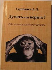 Думать или Верить? Ода человеческой ослиности/ Философия реального мира,  или новые философские очерки о многовековых общечеловеческих заблуждениях,  глупостях и преступлениях против разума и жизни